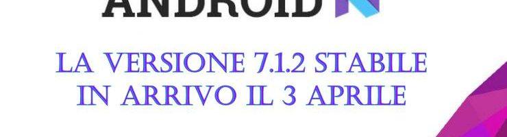La versione stabile di Android 7.1.2 verrà rilasciata il 3 aprile